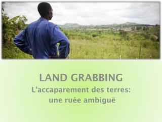 LAND GRABBING L'accaparement des terres:  une ruée ambiguë