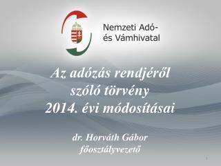 Az adózás rendjéről  szóló törvény  2014. évi módosításai dr . Horváth Gábor főosztályvezető