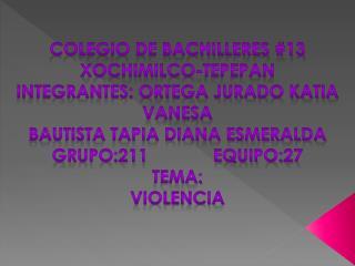 COLEGIO DE BACHILLERES #13 XOCHIMILCO-TEPEPAN INTEGRANTES: Ortega jurado katia vanesa