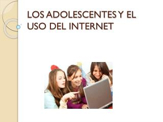 LOS ADOLESCENTES Y EL USO DEL INTERNET