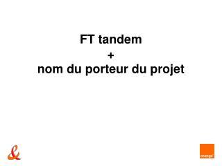 FT tandem + nom du porteur du projet