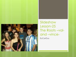 Slideshow Lesson-25  The Roots  –val- and – vince -