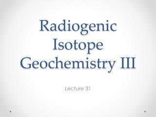 Radiogenic Isotope Geochemistry III