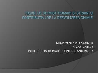 FIGURI DE CHIMISTI ROMANI SI STRAINI SI CONTRIBUTIA LOR LA DEZVOLTAREA CHIMIEI