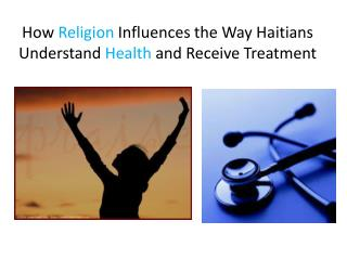 How  Religion  Influences the Way Haitians Understand  H ealth  and Receive Treatment