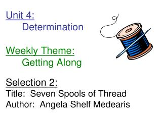 Unit 4:  Determination         Weekly Theme:  Getting Along  Selection 2: Title:  Seven Spools of Thread Author:  Angela