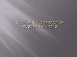 Logic and Computation CS 245 / Fall 2012