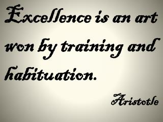 Excellence is an art won by training and habituation. Aristotle