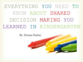 EVERYTHING YOU NEED TO KNOW ABOUT SHARED  DECISION MAKING  YOU LEARNED IN KINDERGARTEN