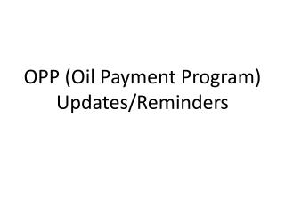 OPP (Oil Payment Program) Updates/Reminders