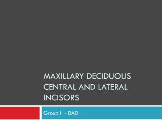 Maxillary Deciduous central and lateral incisors