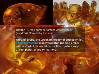 "A mber… Greek name for amber was  ἤλεκτρον  ( elektron ), ""formed by the sun"""