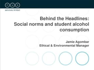 Behind the Headlines:  Social norms and student alcohol consumption Jamie Agombar