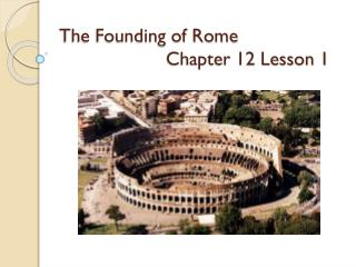 The Founding of Rome Chapter 12 Lesson 1
