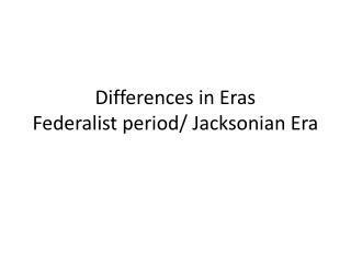 Differences in Eras Federalist period/  Jacksonian  Era