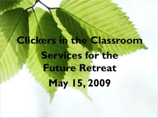 Clickers in the Classroom Services for the  Future Retreat May 15, 2009