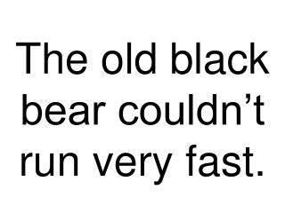 The old black bear couldn t run very fast.