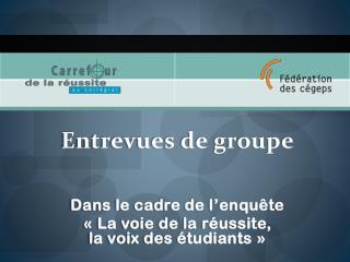 Entrevues de groupe Dans le cadre de l'enquête « La voie de la réussite,  la voix des étudiants »