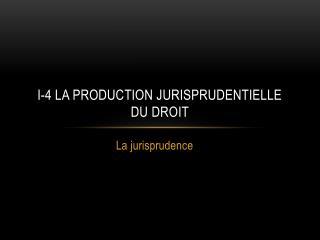I-4 La production jurisprudentielle du droit