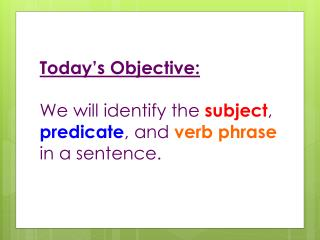 Today's Objective: We will identify the  subject ,  predicate , and  verb phrase  in a sentence.