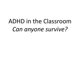 ADHD in the Classroom Can anyone survive?