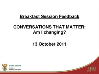 Breakfast Session Feedback CONVERSATIONS THAT MATTER: Am I changing? 13 October 2011
