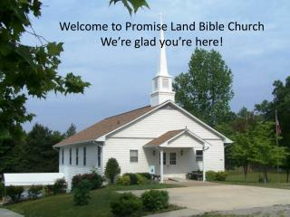 Welcome to Promise Land Bible Church We're glad you're here!