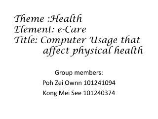 Theme :Health Element : e-Care Title: Computer Usage that              affect physical health