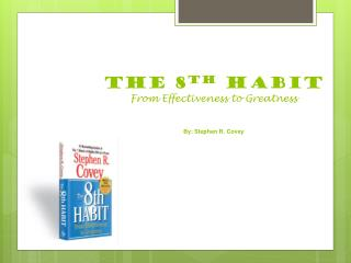 THE 8 TH  HABIT From Effectiveness to Greatness By: Stephen R. Covey