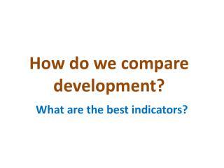 How do we compare development?