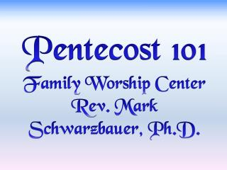 Pentecost 101 Family Worship Center  Rev. Mark  Schwarzbauer, Ph.D.