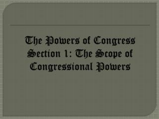 The Powers of Congress Section 1: The Scope of Congressional Powers