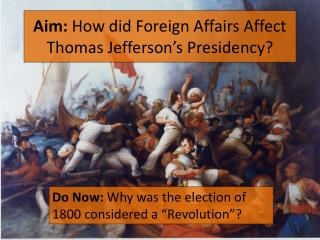 Aim:  How did Foreign Affairs Affect Thomas Jefferson's Presidency?
