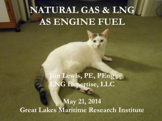 NATURAL GAS & LNG  AS ENGINE FUEL Jim Lewis, PE,  PEng LNG Expertise, LLC May 21, 2014