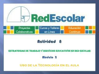 Actividad   8 Estrategias de trabajo y servicios educativos en Red Escolar Módulo  2