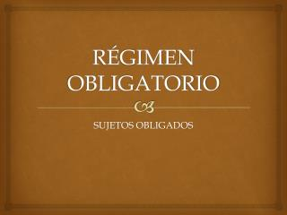 RÉGIMEN OBLIGATORIO