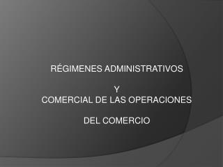RÉGIMENES ADMINISTRATIVOS Y  COMERCIAL DE LAS OPERACIONES DEL COMERCIO