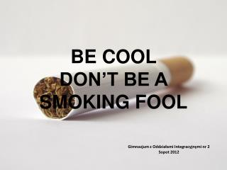 BE COOL  DON'T BE A SMOKING FOOL