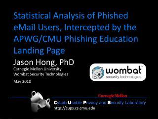 Jason Hong, PhD Carnegie Mellon University Wombat Security Technologies May 2010
