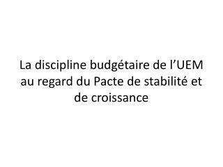 La discipline budgétaire de l'UEM au regard du Pacte de stabilité et de croissance