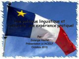 Une politique  linguistique et culturelle…une  expérience pratique!   Par  Solange Haché