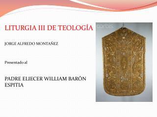 LITURGIA III DE TEOLOGÍA  JORGE ALFREDO MONTAÑEZ Presentado al