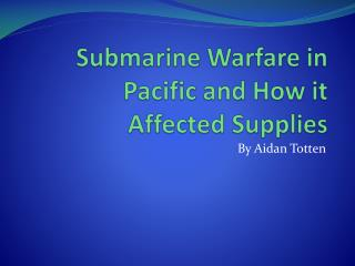 Submarine Warfare in Pacific and How it Affected Supplies