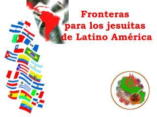 Fronteras  para los jesuitas  de Latino América