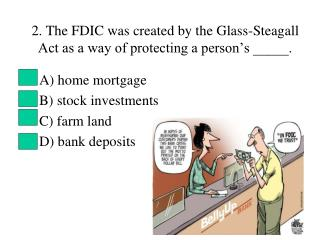 2. The FDIC was created by the Glass-Steagall Act as a way of protecting a person's _____.