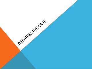 Debating the case