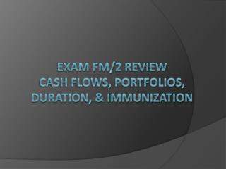 Exam FM/2 Review Cash Flows, portfolios, duration, & immunization