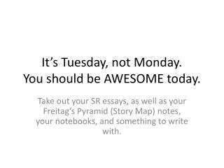 It's Tuesday, not Monday. You should be AWESOME today.