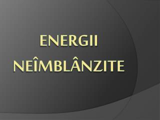 ENERGII NEÎmBlÂnzite