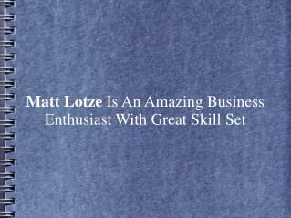 Matt Lotze Is An Amazing Business Enthusiast With Skill Set